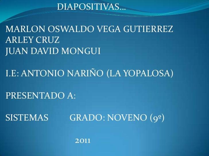 DIAPOSITIVAS…<br />MARLON OSWALDO VEGA GUTIERREZ<br />ARLEY CRUZ<br />JUAN DAVID MONGUI<br />I.E: ANTONIO NARIÑO (LA YOPAL...