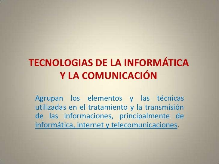 TECNOLOGIAS DE LA INFORMÁTICA     Y LA COMUNICACIÓN Agrupan los elementos y las técnicas utilizadas en el tratamiento y la...