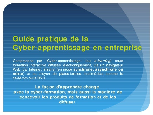 Guide pratique de laCyber-apprentissage en entrepriseComprenons par «      Cyber-apprentissage» (ou e-learning) touteforma...