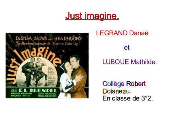 Just imagine.Just imagine. LEGRAND Danaé et LUBOUE Mathilde. CCoollllèèggee RRoobbeerrtt DDooiissnneeaau.u. En classe de 3...