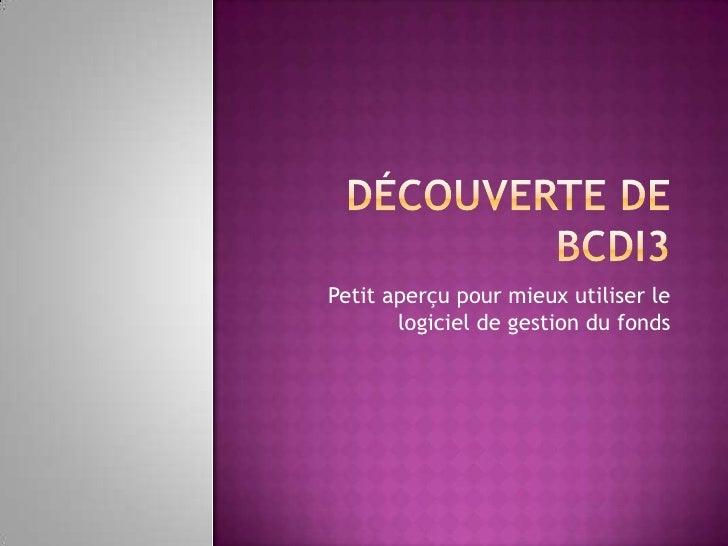 Découverte de BCDI3<br />Petit aperçu pour mieux utiliser le logiciel de gestion du fonds<br />