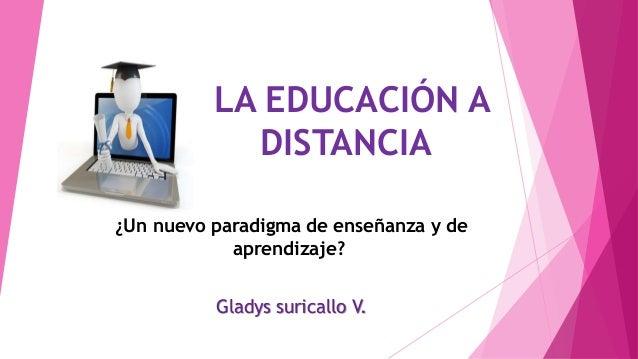 LA EDUCACIÓN A DISTANCIA ¿Un nuevo paradigma de enseñanza y de aprendizaje? Gladys suricallo V.