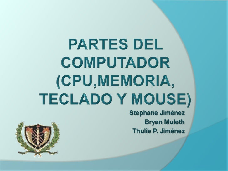 PARTES DEL COMPUTADOR(CPU,MEMORIA, TECLADO Y MOUSE)<br />Stephane Jiménez               <br />Bryan Muleth<br />Thulie P. ...