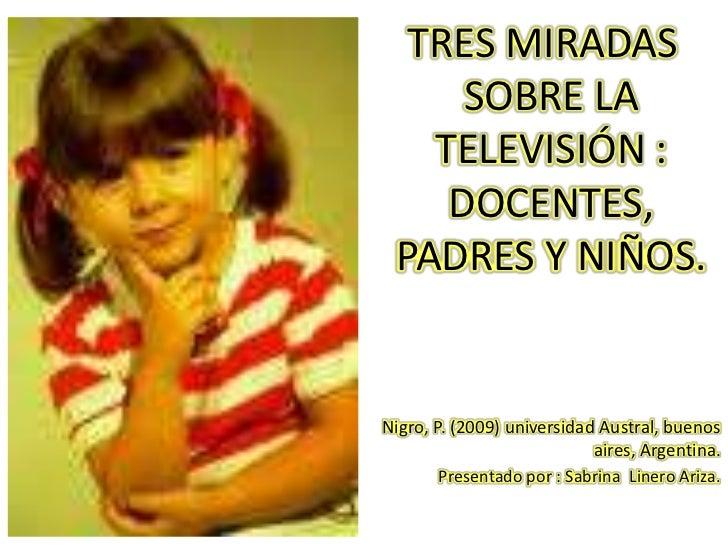 TRES MIRADAS SOBRE LA TELEVISIÓN : DOCENTES, PADRES Y NIÑOS.<br />Nigro, P. (2009) universidad Austral, buenos aires, Arg...