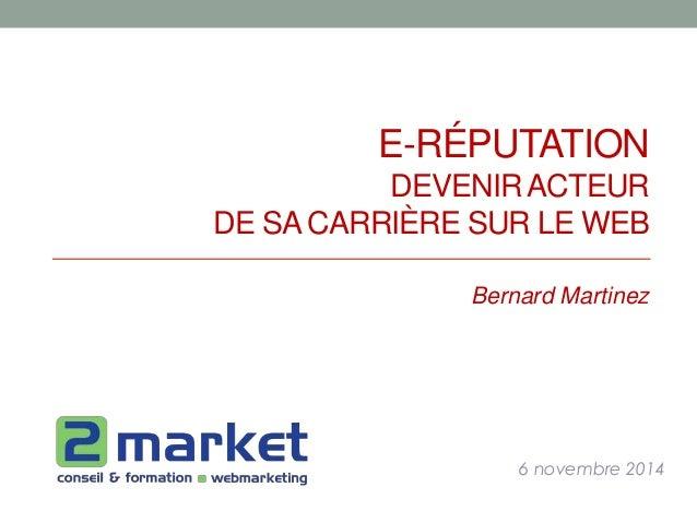 E-RÉPUTATION  DEVENIR ACTEUR  DE SA CARRIÈRE SUR LE WEB  Bernard Martinez  6 novembre 2014