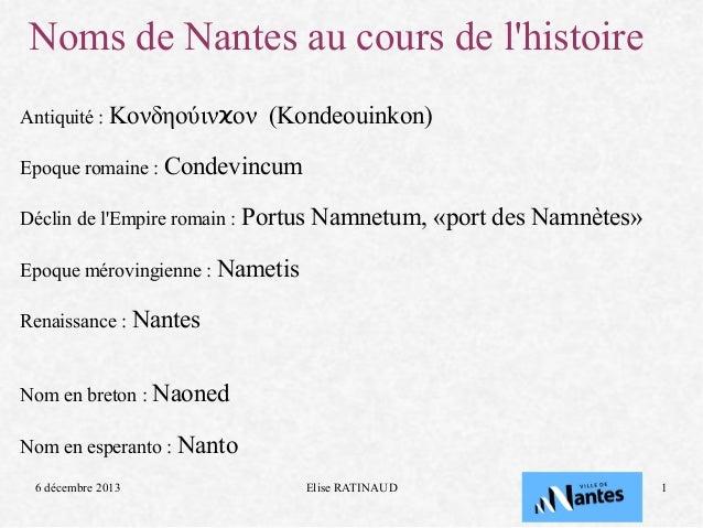 Noms de Nantes au cours de l'histoire Antiquité : Κονδηούινϰον  (Kondeouinkon)  Epoque romaine : Condevincum Déclin de l'E...