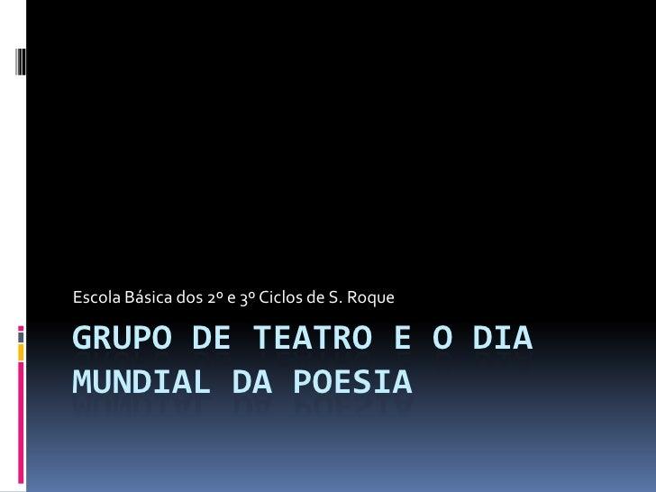 Grupo de Teatro e o Dia Mundial da Poesia<br />Escola Básica dos 2º e 3º Ciclos de S. Roque<br />