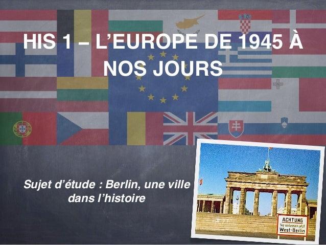 HIS 1 – L'EUROPE DE 1945 À  NOS JOURS  Sujet d'étude : Berlin, une ville  dans l'histoire