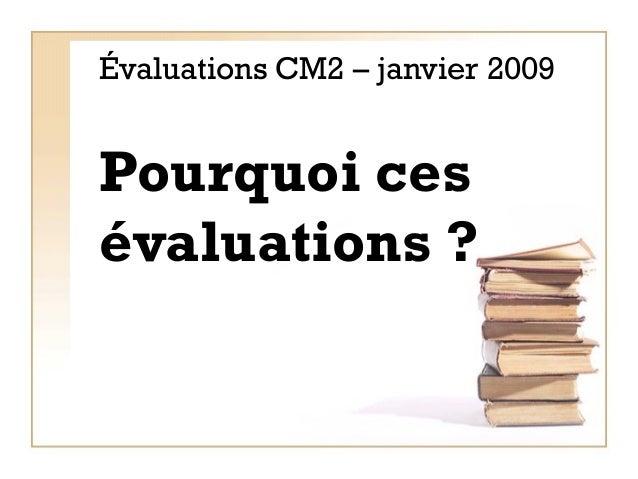 Évaluations CM2 – janvier 2009 Pourquoi ces évaluations ?