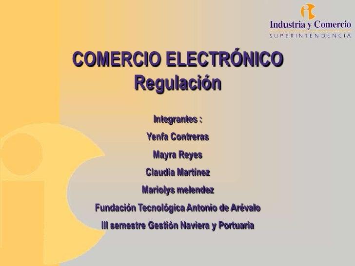 COMERCIO ELECTRÓNICO     Regulación                Integrantes :              Yenfa Contreras                Mayra Reyes  ...
