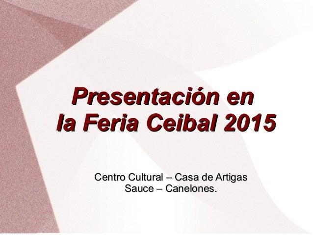 Presentación enPresentación en la Feria Ceibal 2015la Feria Ceibal 2015 Centro Cultural – Casa de ArtigasCentro Cultural –...