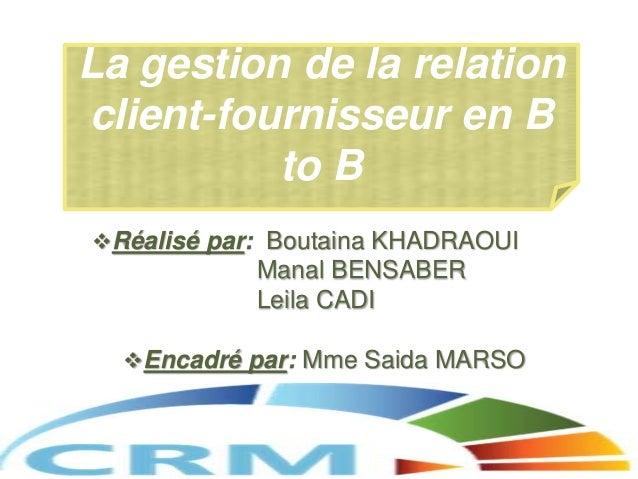 Réalisé par: Boutaina KHADRAOUI Manal BENSABER Leila CADI Encadré par: Mme Saida MARSO La gestion de la relation client-...