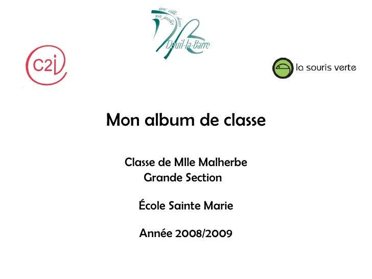 Mon album de classe    Classe de Mlle Malherbe       Grande Section      École Sainte Marie      Année 2008/2009