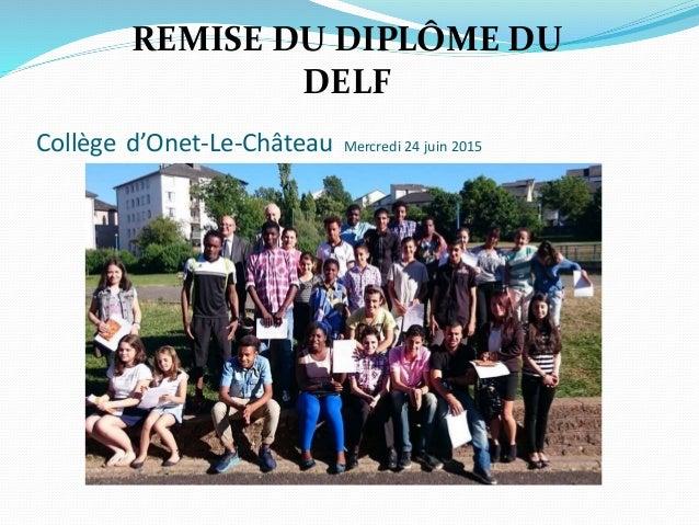 Collège d'Onet-Le-Château Mercredi 24 juin 2015 REMISE DU DIPLÔME DU DELF