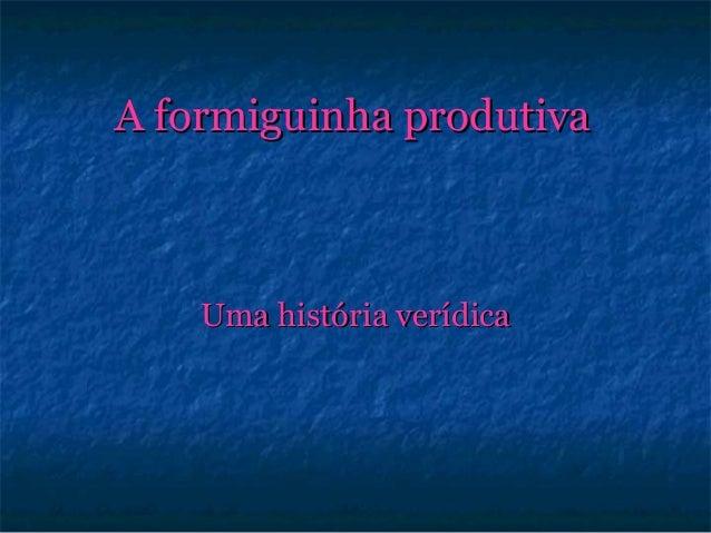 A formiguinha produtivaA formiguinha produtiva Uma história verídicaUma história verídica