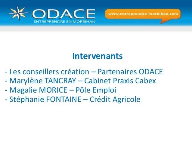Intervenants - Les conseillers création – Partenaires ODACE - Marylène TANCRAY – Cabinet Praxis Cabex - Magalie MORICE – P...