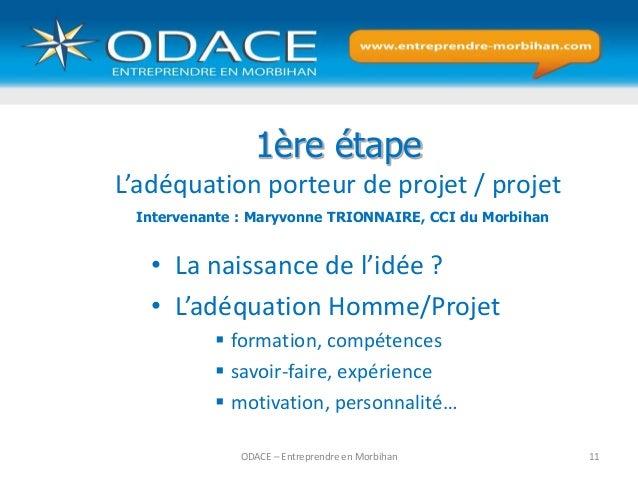 ODACE – Entreprendre en Morbihan 11 1ère étape L'adéquation porteur de projet / projet • La naissance de l'idée ? • L'adéq...