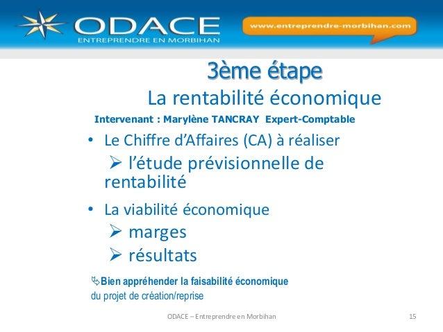 ODACE – Entreprendre en Morbihan 15 3ème étape La rentabilité économique • Le Chiffre d'Affaires (CA) à réaliser  l'étude...