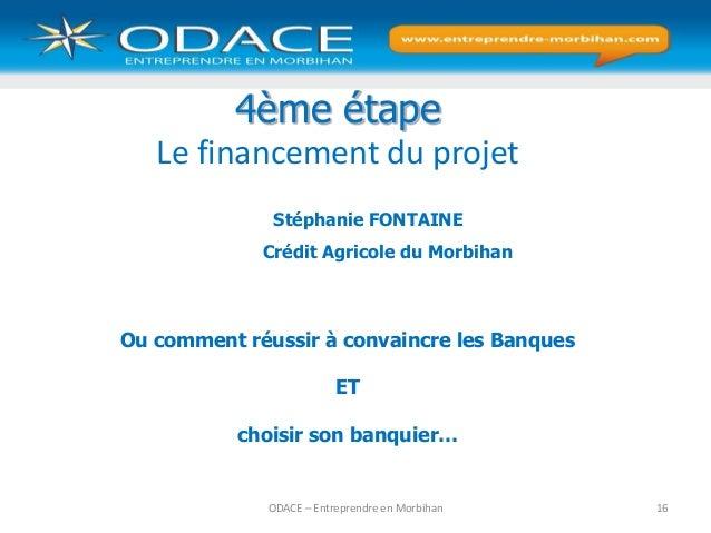 ODACE – Entreprendre en Morbihan 16 4ème étape Le financement du projet Stéphanie FONTAINE Crédit Agricole du Morbihan Ou ...