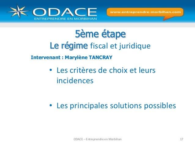 ODACE – Entreprendre en Morbihan 17 5ème étape Le régime fiscal et juridique • Les critères de choix et leurs incidences •...