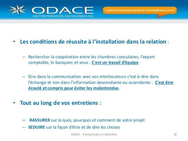 ODACE – Entreprendre en Morbihan 18 • Les conditions de réussite à l'installation dans la relation : – Rechercher la coopé...