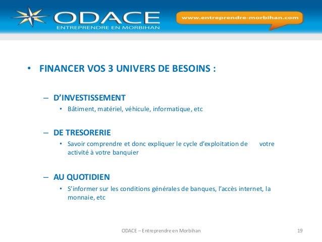 ODACE – Entreprendre en Morbihan 19 • FINANCER VOS 3 UNIVERS DE BESOINS : – D'INVESTISSEMENT • Bâtiment, matériel, véhicul...