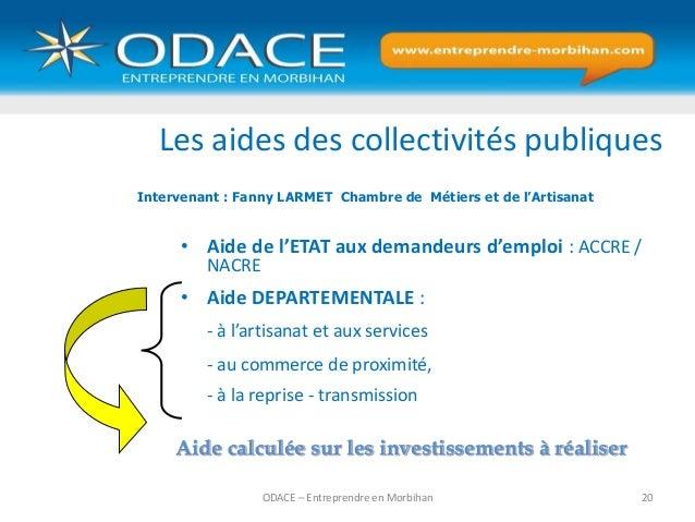 ODACE – Entreprendre en Morbihan 20 Les aides des collectivités publiques • Aide de l'ETAT aux demandeurs d'emploi : ACCRE...