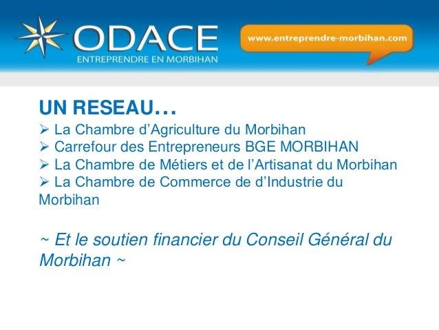 UN RESEAU…  La Chambre d'Agriculture du Morbihan  Carrefour des Entrepreneurs BGE MORBIHAN  La Chambre de Métiers et de...