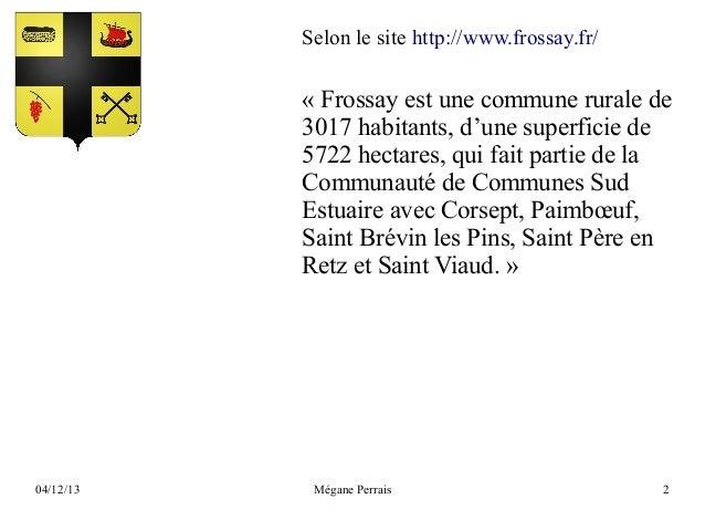 Selon le site http://www.frossay.fr/  « Frossay est une commune rurale de 3017 habitants, d'une superficie de 5722 hectare...