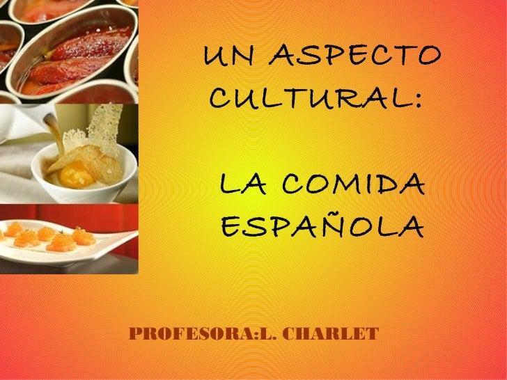 UN ASPECTO CULTURAL:  LA COMIDA ESPAÑOLA PROFESORA:L. CHARLET