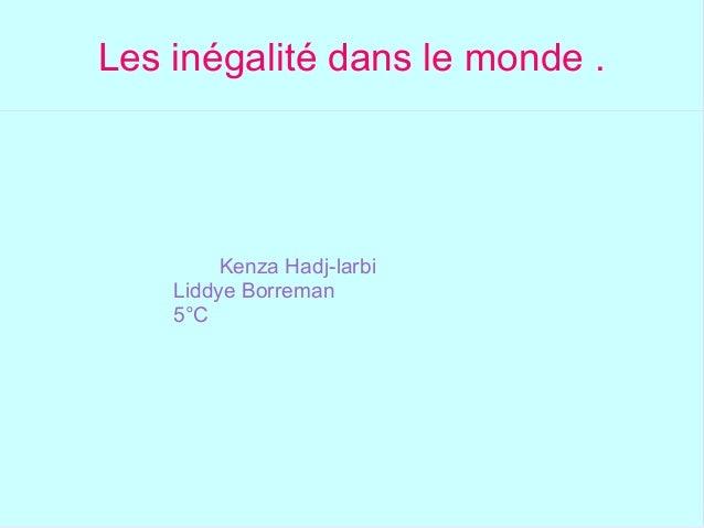 Les inégalité dans le monde . Kenza Hadj-larbi Liddye Borreman 5°C