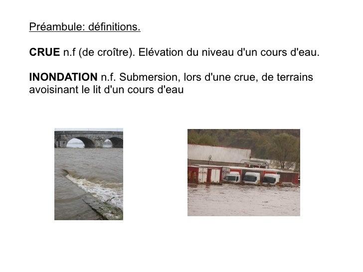 Préambule: définitions.  CRUE n.f (de croître). Elévation du niveau d'un cours d'eau.  INONDATION n.f. Submersion, lors d'...
