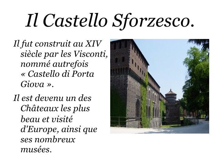 Il Castello Sforzesco. <ul><li>Il fut construit au XIV siècle par les Visconti, nommé autrefois «Castello di Porta Giova...