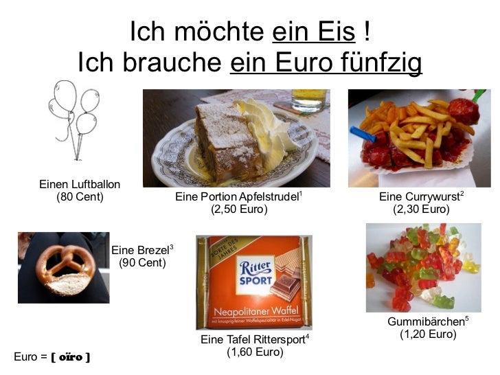 Ich möchte  ein Eis  ! Ich brauche  ein Euro fünfzig Einen Luftballon (80 Cent) Eine Portion Apfelstrudel 1 (2,50 Euro) Ei...