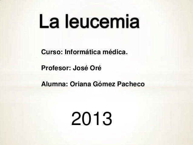 Curso: Informática médica.Profesor: José OréAlumna: Oriana Gómez Pacheco2013