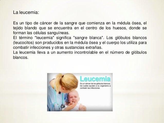 La leucemia:Es un tipo de cáncer de la sangre que comienza en la médula ósea, eltejido blando que se encuentra en el centr...