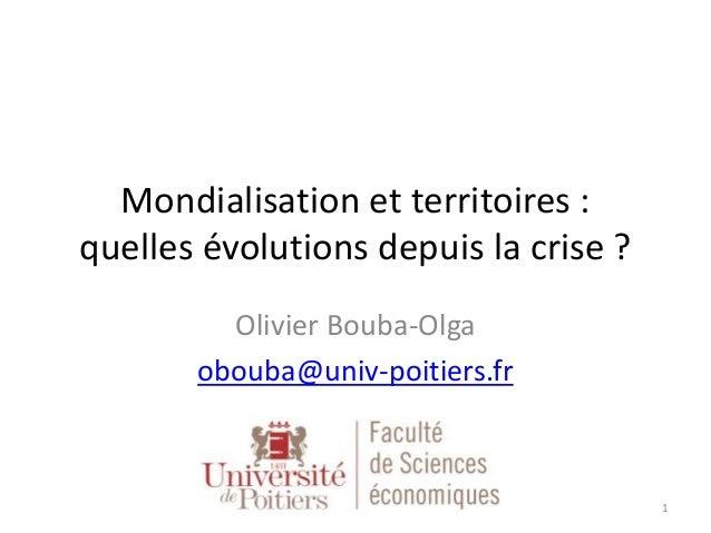 Mondialisation et territoires : quelles évolutions depuis la crise ? Olivier Bouba-Olga obouba@univ-poitiers.fr 1