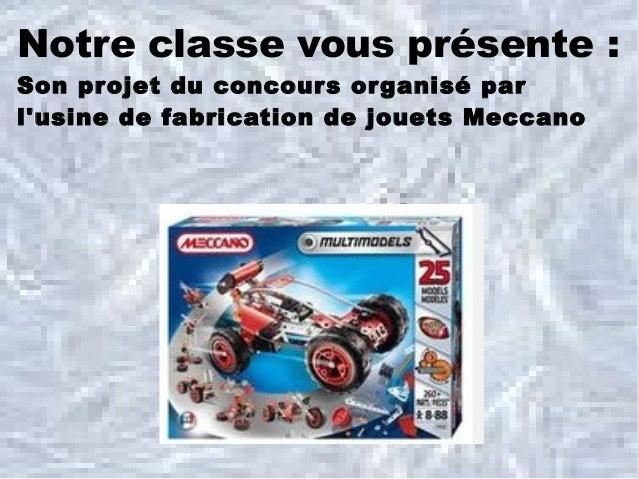 Notre classe vous présente:Son projet du concour s or ganisé parlusine de fabrication de jouets Meccano