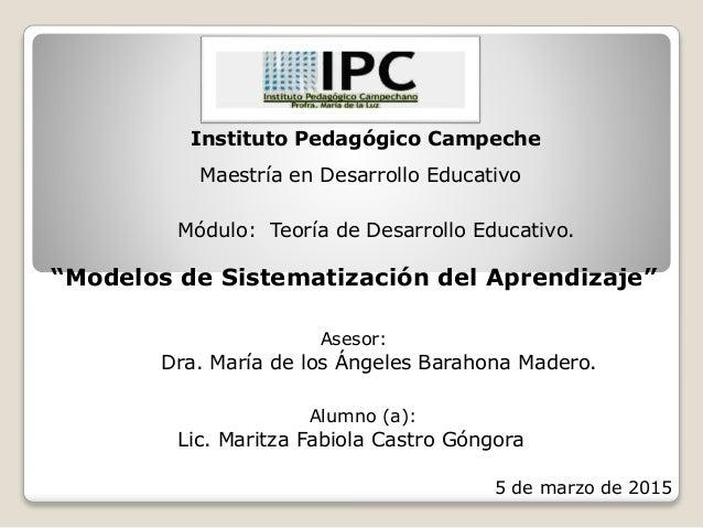"""Instituto Pedagógico Campeche Maestría en Desarrollo Educativo Módulo: Teoría de Desarrollo Educativo. """"Modelos de Sistema..."""