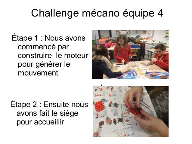 Challenge mécano équipe 4 Étape 1: Nous avons commencé par construire le moteur pour générer le mouvement I Étape 2: Ens...