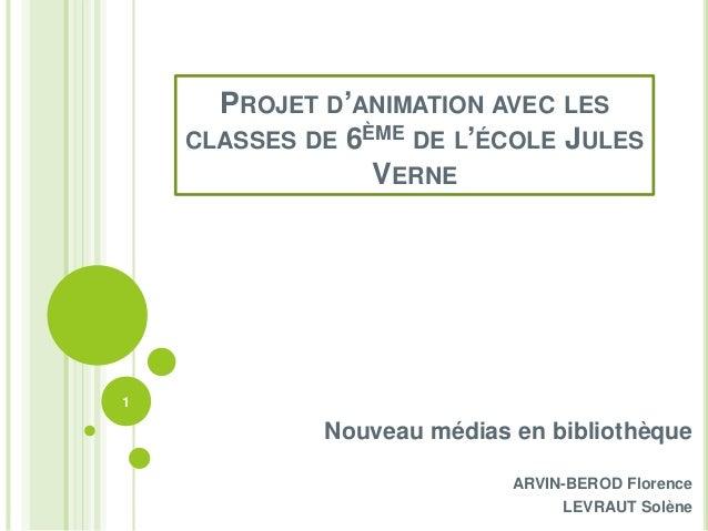 PROJET D'ANIMATION AVEC LES    CLASSES DE 6ÈME DE L'ÉCOLE JULES                 VERNE1             Nouveau médias en bibli...