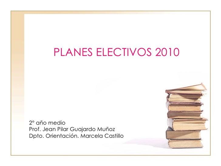 PLANES ELECTIVOS 20102° año medioProf. Jean Pilar Guajardo MuñozDpto. Orientación. Marcela Castillo
