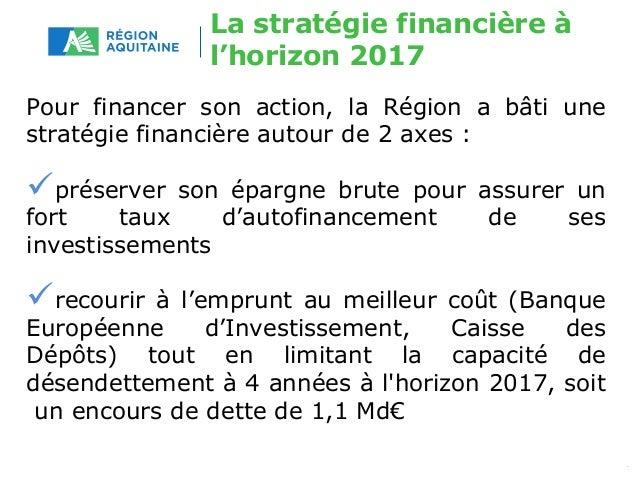 La stratégie financière à  l'horizon 2017  Pour financer son action, la Région a bâti une  stratégie financière autour de ...