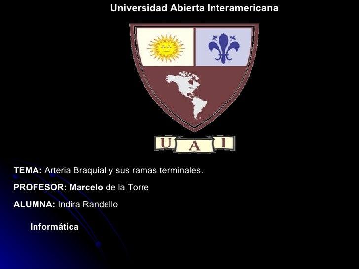Universidad Abierta Interamericana TEMA:  Arteria Braquial y sus ramas terminales. PROFESOR: Marcelo  de la Torre ALUMNA: ...