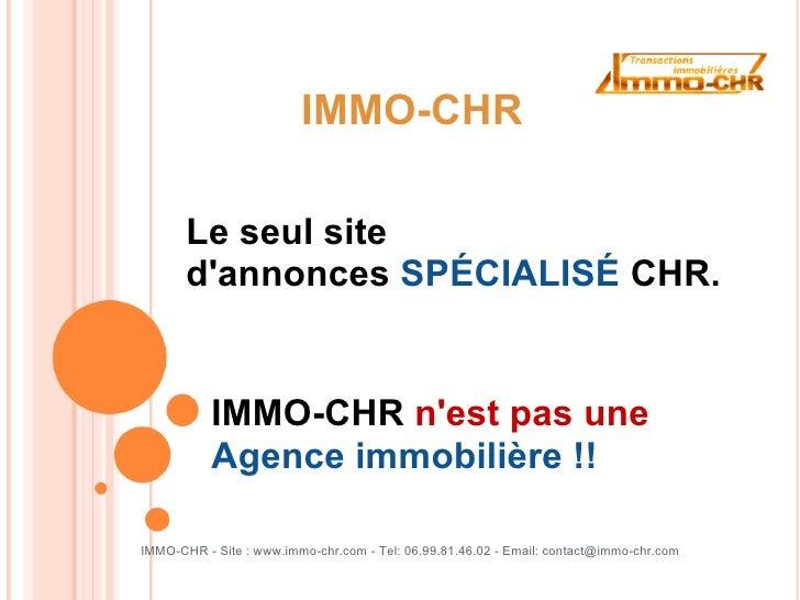 IMMO-CHR         Le seul site        d'annonces SPÉCIALISÉ CHR.              IMMO-CHR n'est pas une            Agence immo...