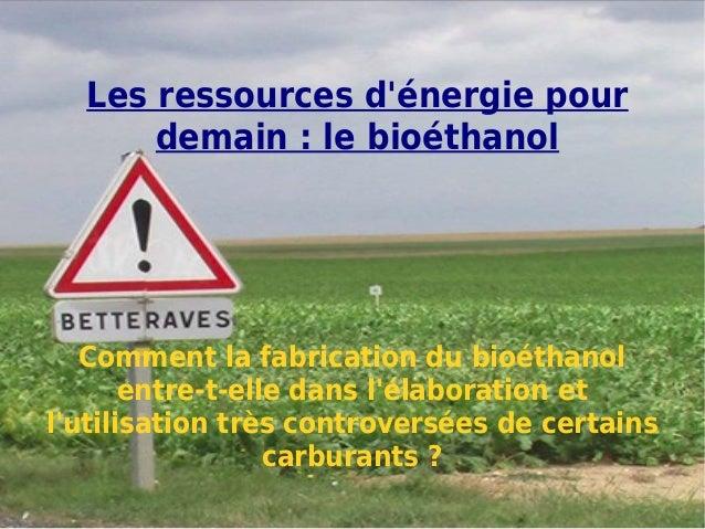 Les ressources dénergie pour      demain : le bioéthanol   Comment la fabrication du bioéthanol       entre-t-elle dans lé...