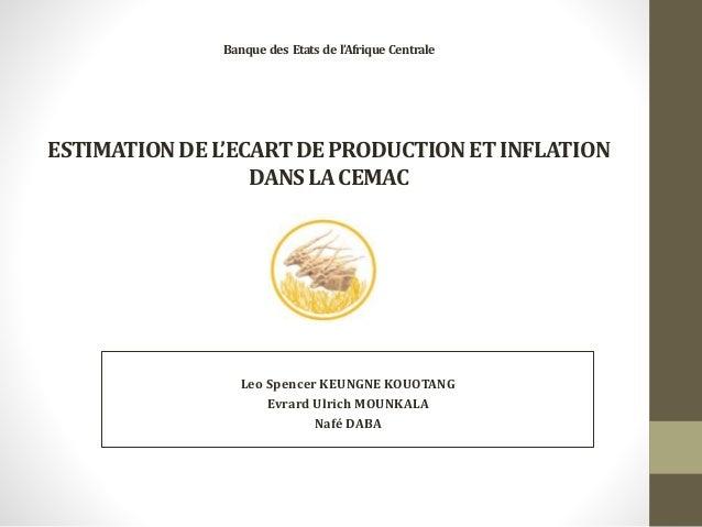 Banque des Etats de l'Afrique Centrale ESTIMATIONDEL'ECARTDEPRODUCTIONETINFLATION DANSLACEMAC Leo Spencer KEUNGNE KOUOTANG...