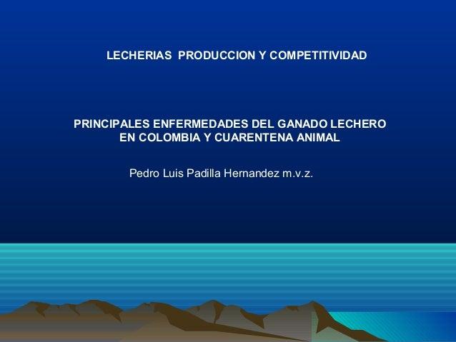 PRINCIPALES ENFERMEDADES DEL GANADO LECHERO EN COLOMBIA Y CUARENTENA ANIMAL LECHERIAS PRODUCCION Y COMPETITIVIDAD Pedro Lu...