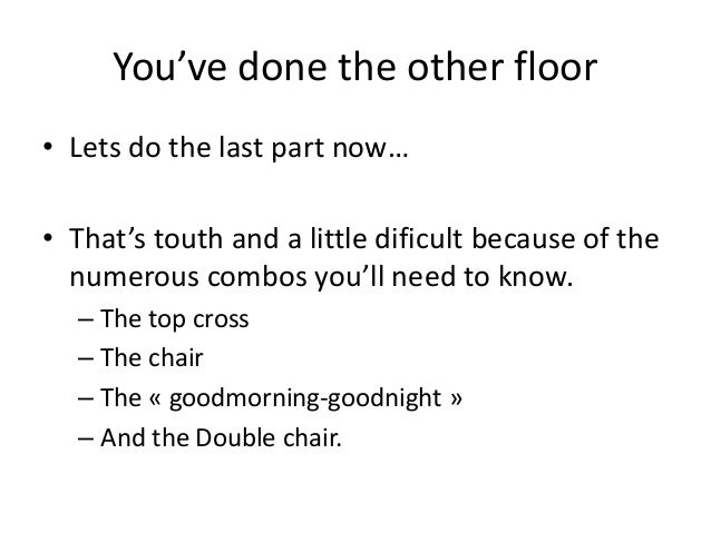 You've done the other floor• Lets do the last part now…• That's touth and a little dificult because of the  numerous combo...