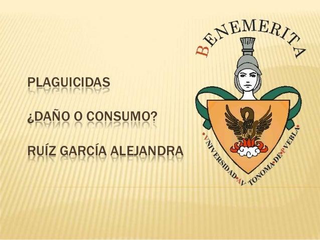 PLAGUICIDAS¿DAÑO O CONSUMO?RUÍZ GARCÍA ALEJANDRA
